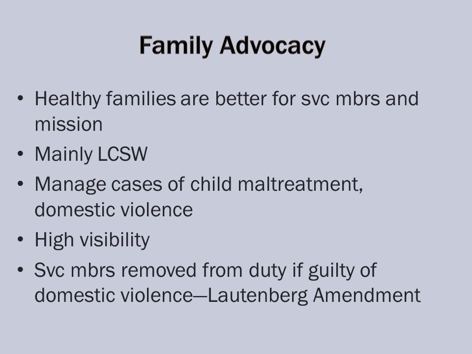 Healthy families are better for svc mbrs and mission Mainly LCSW Manage cases of child maltreatment, domestic violence High visibility Svc mbrs removed from duty if guilty of domestic violenceLautenberg Amendment
