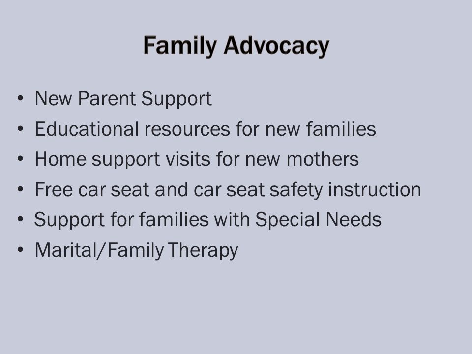 New Parent Support Educational resources for new families Home support visits for new mothers Free car seat and car seat safety instruction Support for families with Special Needs Marital/Family Therapy