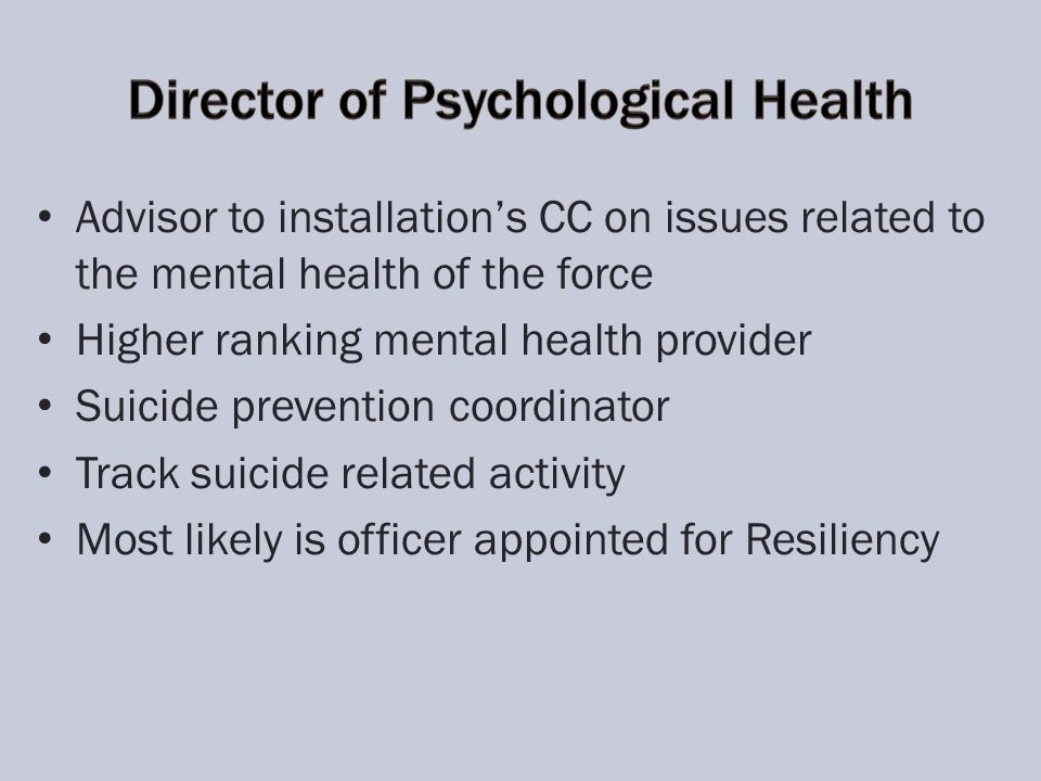 Advisor to installations CC on issues related to the mental health of the force Higher ranking mental health provider Suicide prevention coordinator Track suicide related activity Most likely is officer appointed for Resiliency