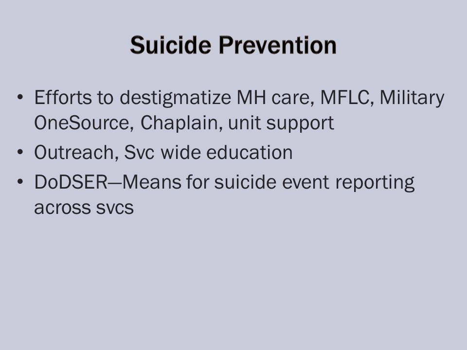 Efforts to destigmatize MH care, MFLC, Military OneSource, Chaplain, unit support Outreach, Svc wide education DoDSERMeans for suicide event reporting across svcs