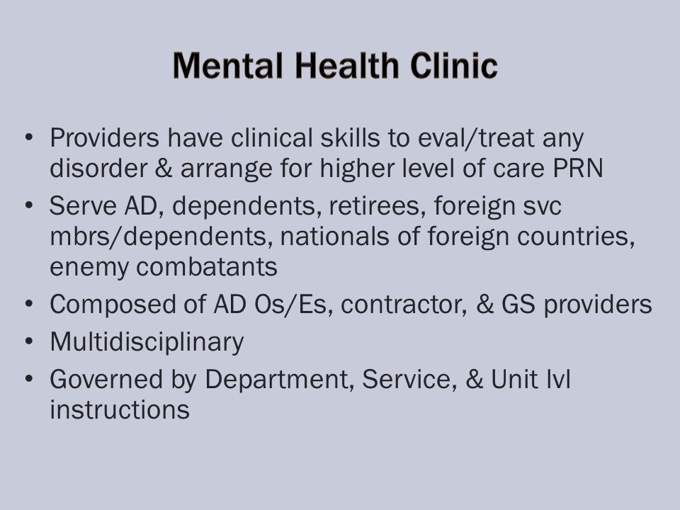 Providers have clinical skills to eval/treat any disorder & arrange for higher level of care PRN Serve AD, dependents, retirees, foreign svc mbrs/dependents, nationals of foreign countries, enemy combatants Composed of AD Os/Es, contractor, & GS providers Multidisciplinary Governed by Department, Service, & Unit lvl instructions
