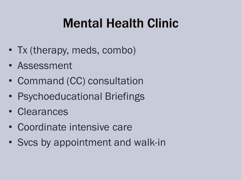 Tx (therapy, meds, combo) Assessment Command (CC) consultation Psychoeducational Briefings Clearances Coordinate intensive care Svcs by appointment and walk-in