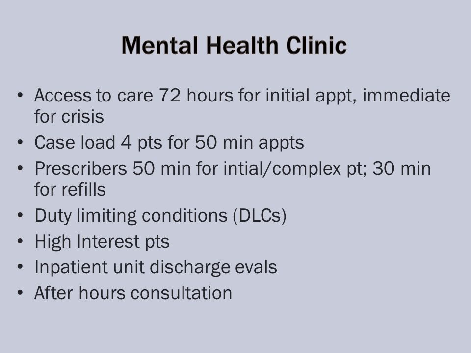 Access to care 72 hours for initial appt, immediate for crisis Case load 4 pts for 50 min appts Prescribers 50 min for intial/complex pt; 30 min for refills Duty limiting conditions (DLCs) High Interest pts Inpatient unit discharge evals After hours consultation