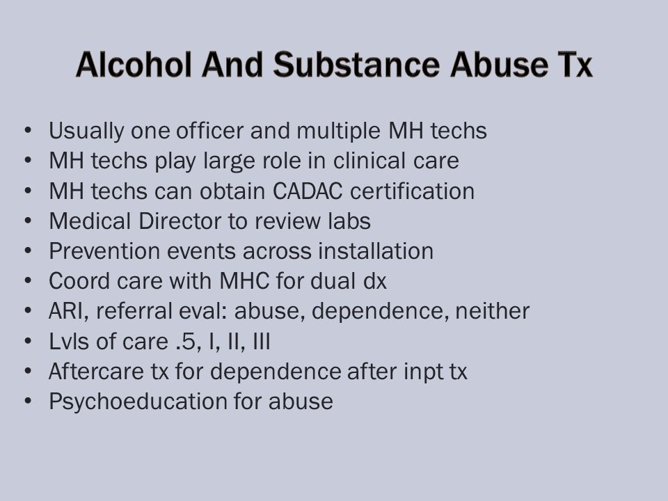 Usually one officer and multiple MH techs MH techs play large role in clinical care MH techs can obtain CADAC certification Medical Director to review labs Prevention events across installation Coord care with MHC for dual dx ARI, referral eval: abuse, dependence, neither Lvls of care.5, I, II, III Aftercare tx for dependence after inpt tx Psychoeducation for abuse