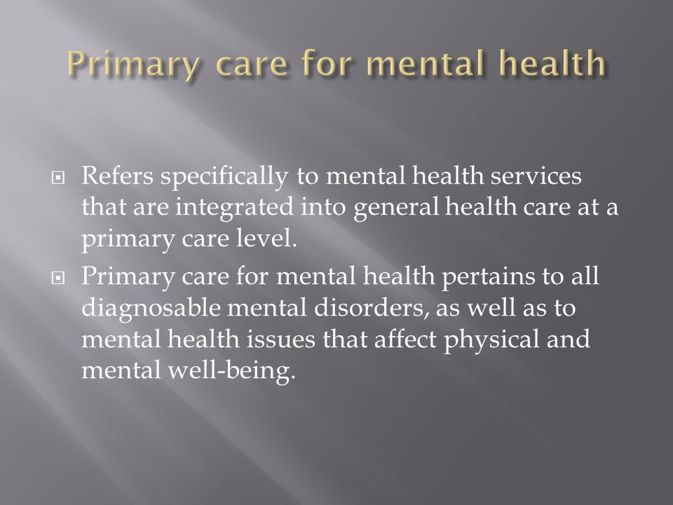 Refers specifically to mental health services that are integrated into general health care at a primary care level.