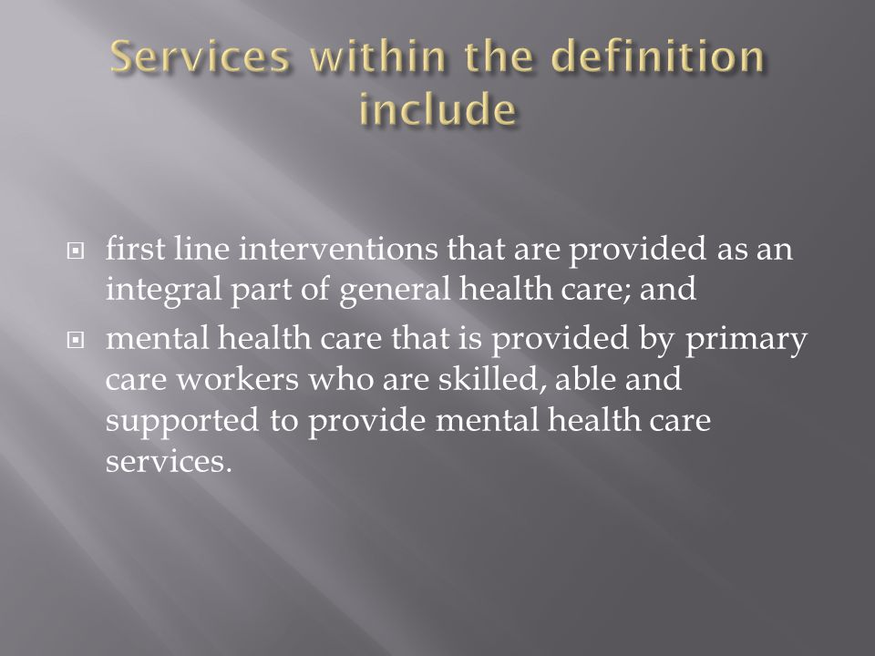 first line interventions that are provided as an integral part of general health care; and mental health care that is provided by primary care workers who are skilled, able and supported to provide mental health care services.