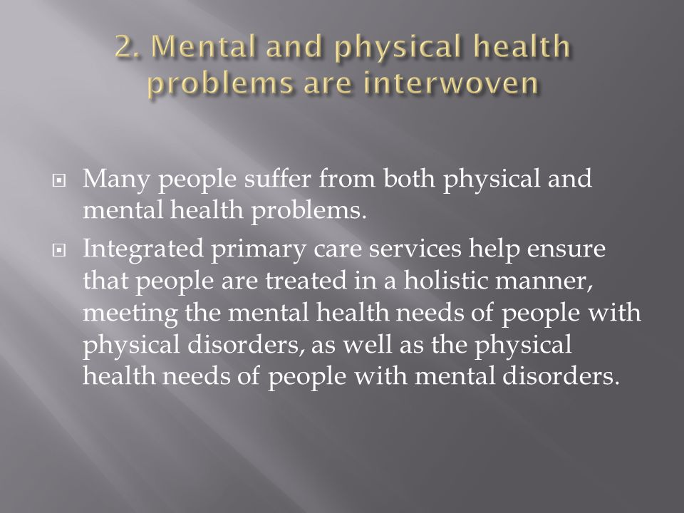 Many people suffer from both physical and mental health problems.