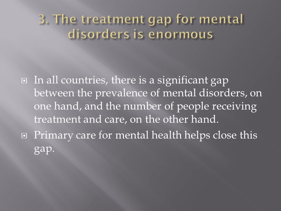 In all countries, there is a significant gap between the prevalence of mental disorders, on one hand, and the number of people receiving treatment and care, on the other hand.