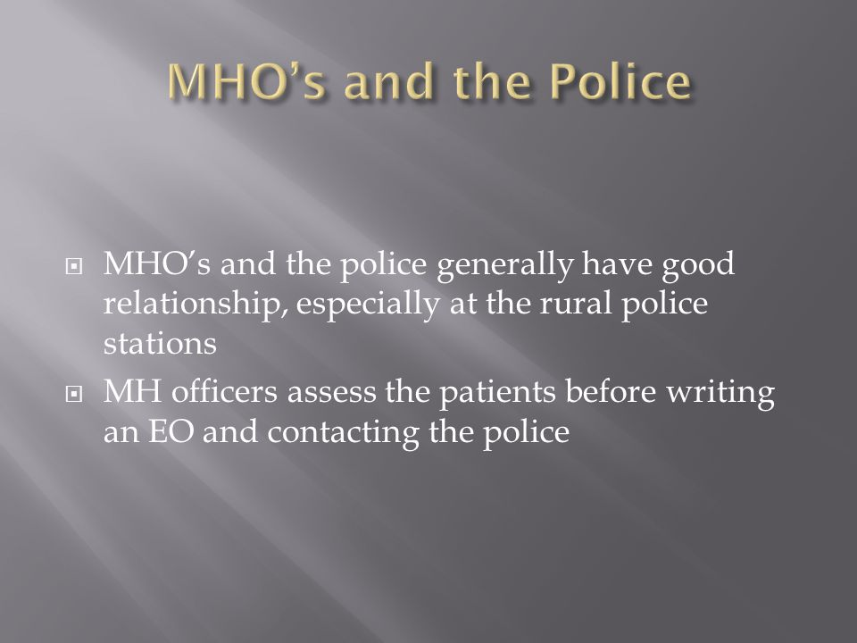 MHOs and the police generally have good relationship, especially at the rural police stations MH officers assess the patients before writing an EO and contacting the police