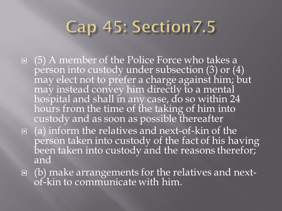 (5) A member of the Police Force who takes a person into custody under subsection (3) or (4) may elect not to prefer a charge against him; but may instead convey him directly to a mental hospital and shall in any case, do so within 24 hours from the time of the taking of him into custody and as soon as possible thereafter (a) inform the relatives and next-of-kin of the person taken into custody of the fact of his having been taken into custody and the reasons therefor; and (b) make arrangements for the relatives and next- of-kin to communicate with him.