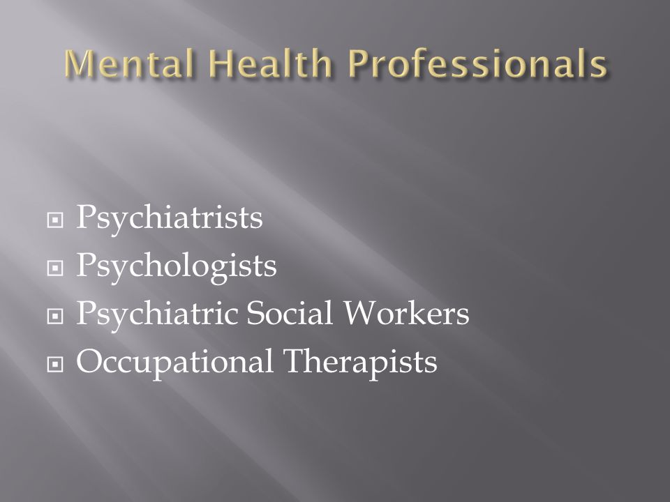 Psychiatrists Psychologists Psychiatric Social Workers Occupational Therapists