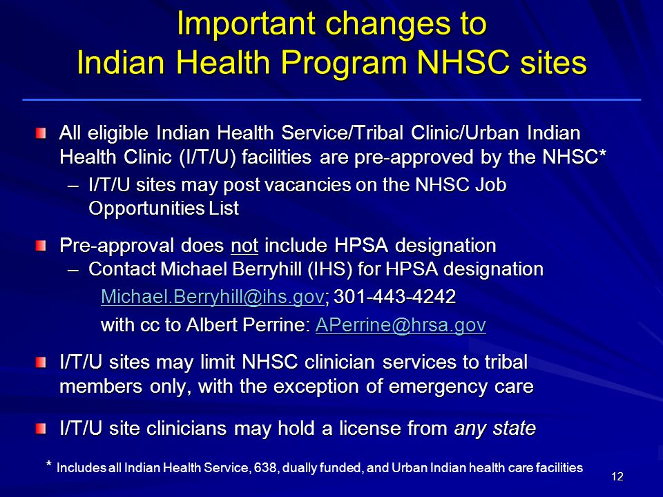 Important changes to Indian Health Program NHSC sites All eligible Indian Health Service/Tribal Clinic/Urban Indian Health Clinic (I/T/U) facilities are pre-approved by the NHSC* –I/T/U sites may post vacancies on the NHSC Job Opportunities List Pre-approval does not include HPSA designation –Contact Michael Berryhill (IHS) for HPSA designation with cc to Albert Perrine:  I/T/U sites may limit NHSC clinician services to tribal members only, with the exception of emergency care I/T/U sites may limit NHSC clinician services to tribal members only, with the exception of emergency care I/T/U site clinicians may hold a license from any state 12 * Includes all Indian Health Service, 638, dually funded, and Urban Indian health care facilities