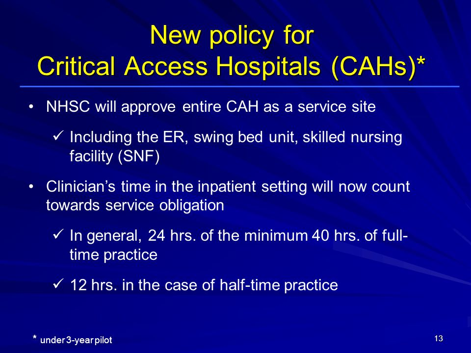 NHSC will approve entire CAH as a service site Including the ER, swing bed unit, skilled nursing facility (SNF) Clinicians time in the inpatient setting will now count towards service obligation In general, 24 hrs.