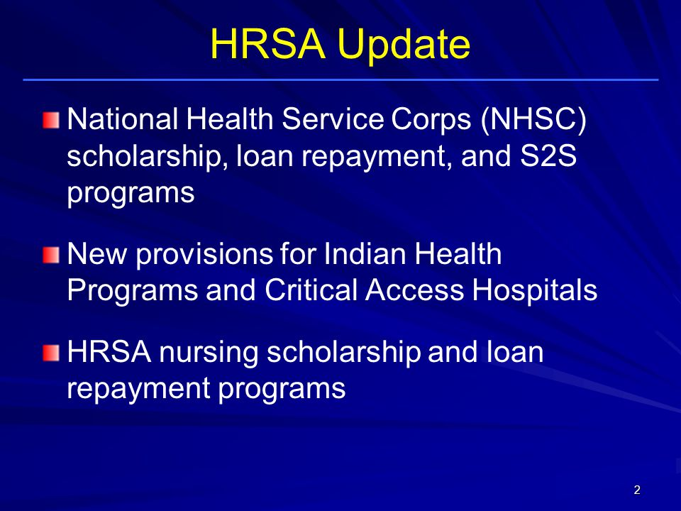 HRSA Update National Health Service Corps (NHSC) scholarship, loan repayment, and S2S programs New provisions for Indian Health Programs and Critical Access Hospitals HRSA nursing scholarship and loan repayment programs 2