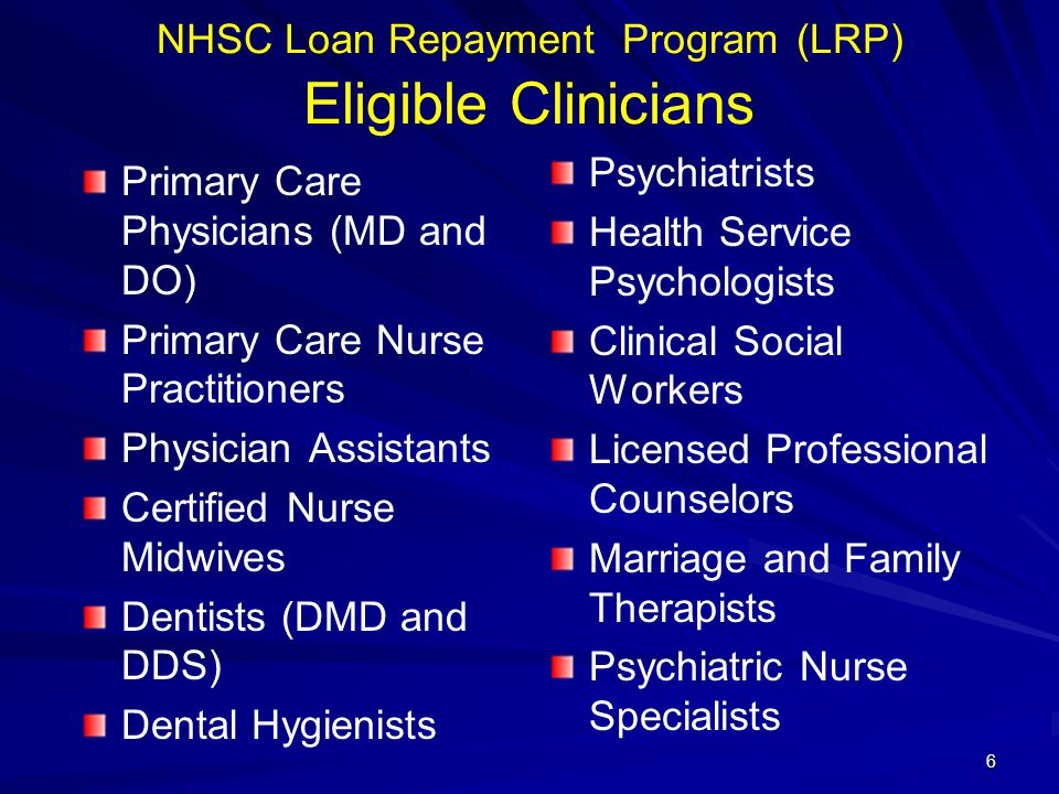 NHSC Loan Repayment Program (LRP) Eligible Clinicians Primary Care Physicians (MD and DO) Primary Care Nurse Practitioners Physician Assistants Certified Nurse Midwives Dentists (DMD and DDS) Dental Hygienists Psychiatrists Health Service Psychologists Clinical Social Workers Licensed Professional Counselors Marriage and Family Therapists Psychiatric Nurse Specialists 6
