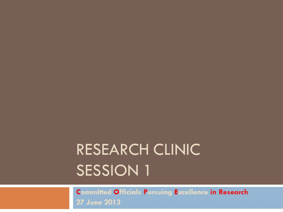 RESEARCH CLINIC SESSION 1 Committed Officials Pursuing Excellence in Research 27 June 2013