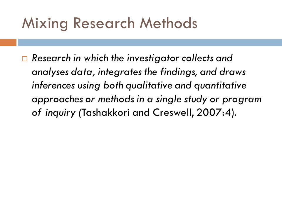 Mixing Research Methods Research in which the investigator collects and analyses data, integrates the findings, and draws inferences using both qualitative and quantitative approaches or methods in a single study or program of inquiry (Tashakkori and Creswell, 2007:4).