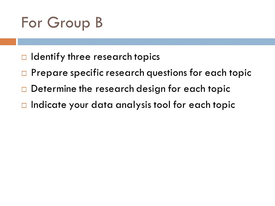 For Group B Identify three research topics Prepare specific research questions for each topic Determine the research design for each topic Indicate your data analysis tool for each topic