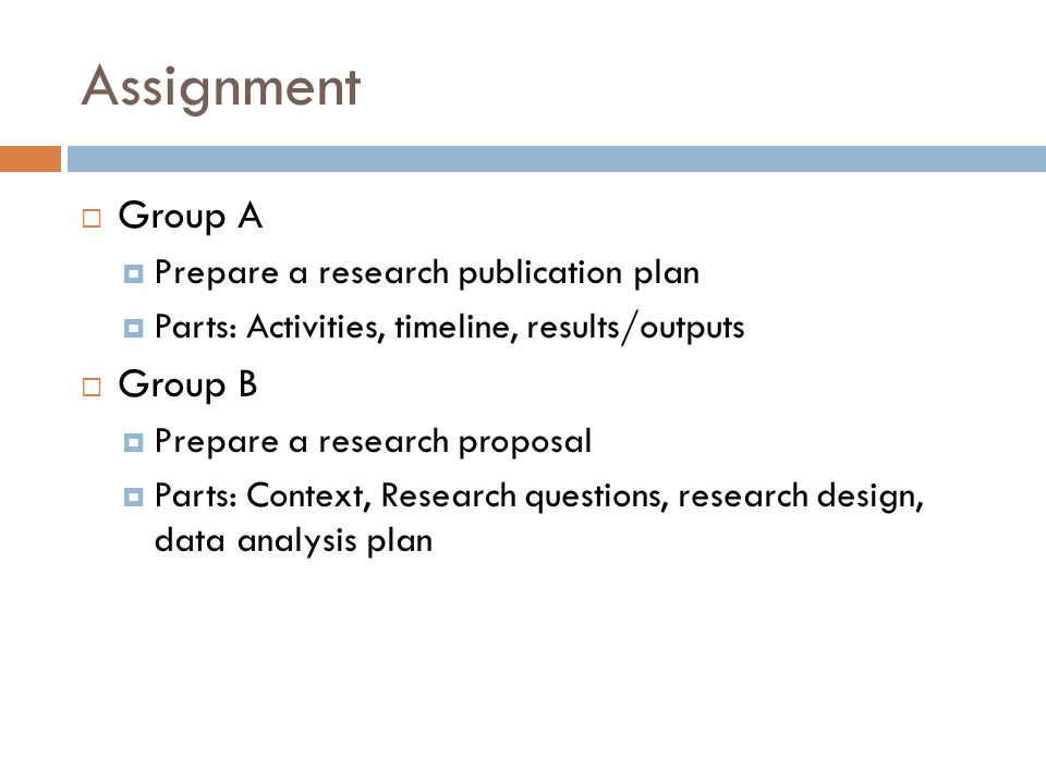 Assignment Group A Prepare a research publication plan Parts: Activities, timeline, results/outputs Group B Prepare a research proposal Parts: Context, Research questions, research design, data analysis plan