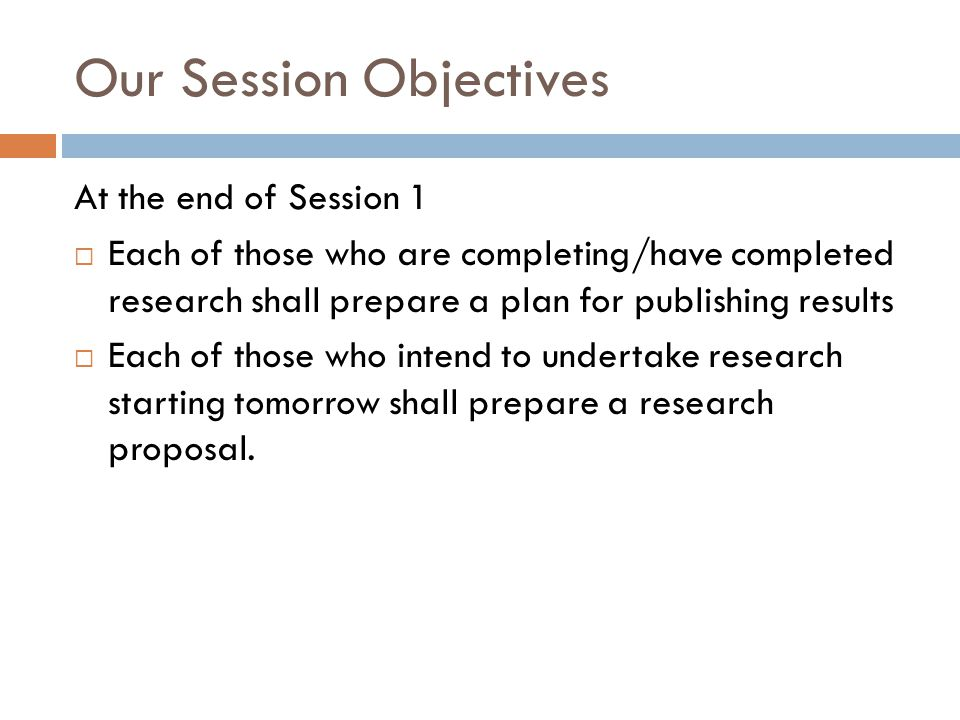 Our Session Objectives At the end of Session 1 Each of those who are completing/have completed research shall prepare a plan for publishing results Each of those who intend to undertake research starting tomorrow shall prepare a research proposal.