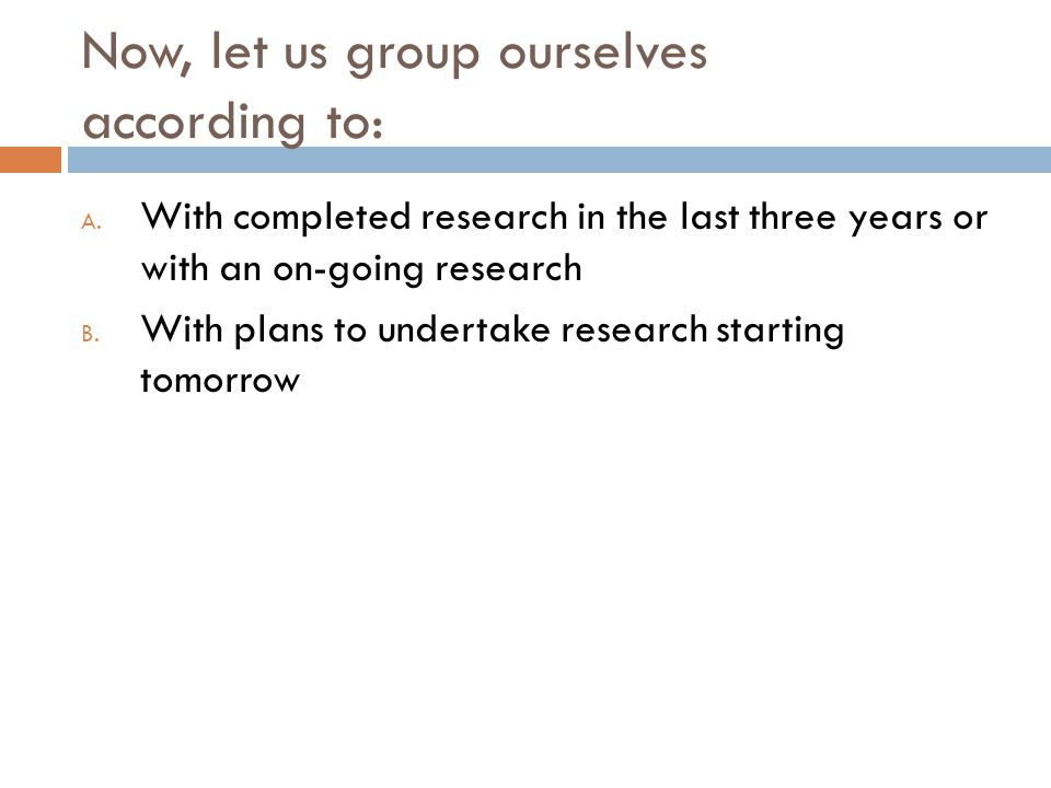 Now, let us group ourselves according to: A.