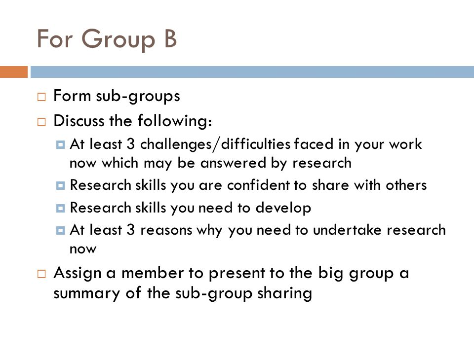 For Group B Form sub-groups Discuss the following: At least 3 challenges/difficulties faced in your work now which may be answered by research Research skills you are confident to share with others Research skills you need to develop At least 3 reasons why you need to undertake research now Assign a member to present to the big group a summary of the sub-group sharing