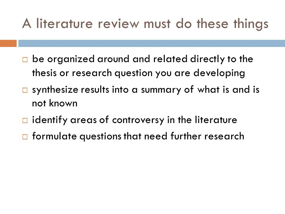 A literature review must do these things be organized around and related directly to the thesis or research question you are developing synthesize results into a summary of what is and is not known identify areas of controversy in the literature formulate questions that need further research