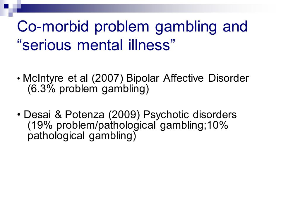 Co-morbid problem gambling and serious mental illness McIntyre et al (2007) Bipolar Affective Disorder (6.3% problem gambling) Desai & Potenza (2009) Psychotic disorders (19% problem/pathological gambling;10% pathological gambling)