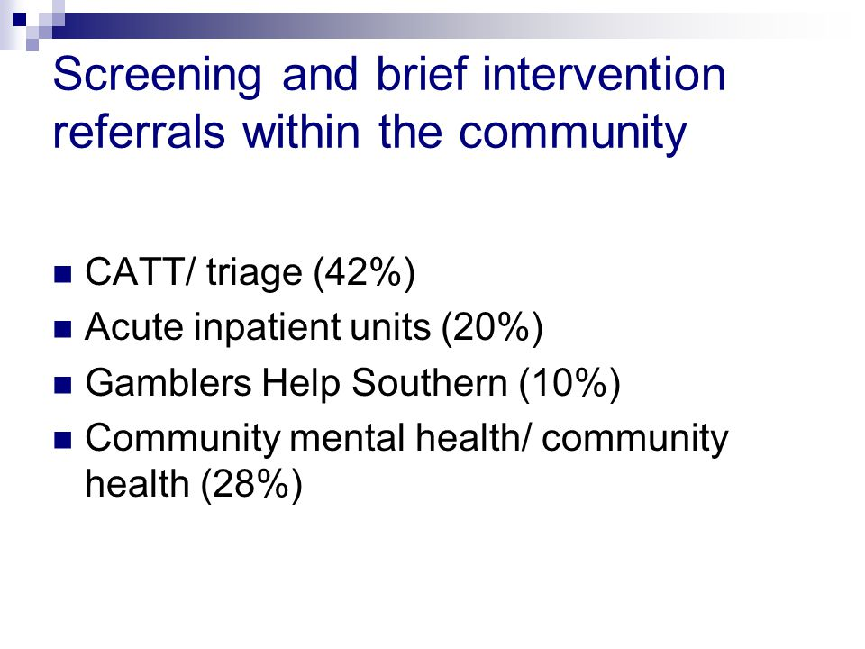 Screening and brief intervention referrals within the community CATT/ triage (42%) Acute inpatient units (20%) Gamblers Help Southern (10%) Community mental health/ community health (28%)