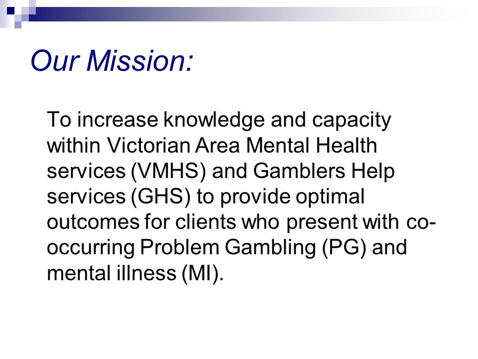 Our Mission: To increase knowledge and capacity within Victorian Area Mental Health services (VMHS) and Gamblers Help services (GHS) to provide optimal outcomes for clients who present with co- occurring Problem Gambling (PG) and mental illness (MI).
