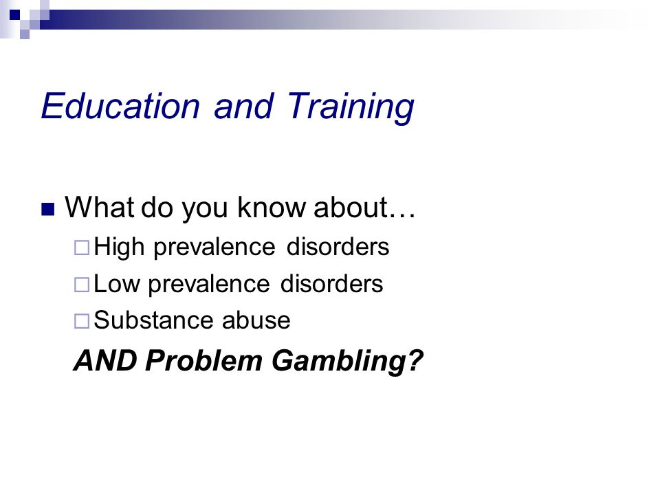 Education and Training What do you know about… High prevalence disorders Low prevalence disorders Substance abuse AND Problem Gambling