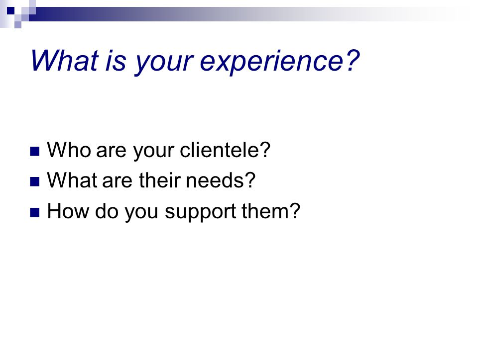 What is your experience Who are your clientele What are their needs How do you support them