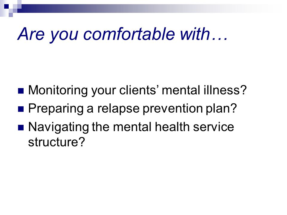 Are you comfortable with… Monitoring your clients mental illness.