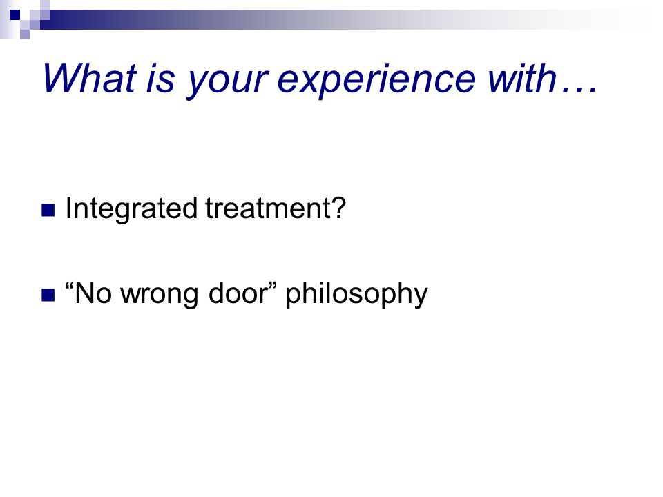 What is your experience with… Integrated treatment No wrong door philosophy