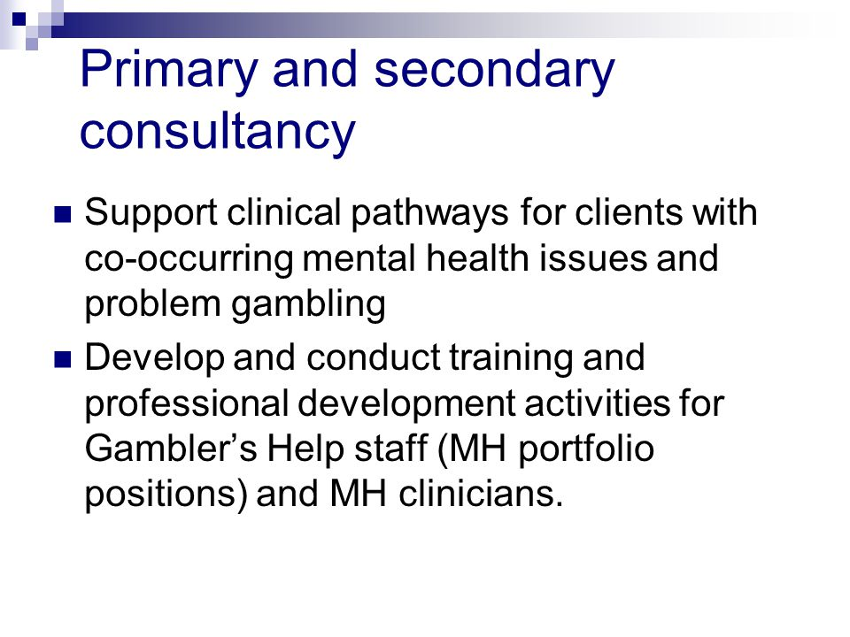 Primary and secondary consultancy Support clinical pathways for clients with co-occurring mental health issues and problem gambling Develop and conduct training and professional development activities for Gamblers Help staff (MH portfolio positions) and MH clinicians.