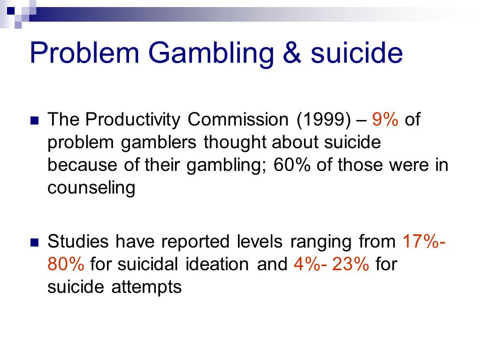 Problem Gambling & suicide The Productivity Commission (1999) – 9% of problem gamblers thought about suicide because of their gambling; 60% of those were in counseling Studies have reported levels ranging from 17%- 80% for suicidal ideation and 4%- 23% for suicide attempts