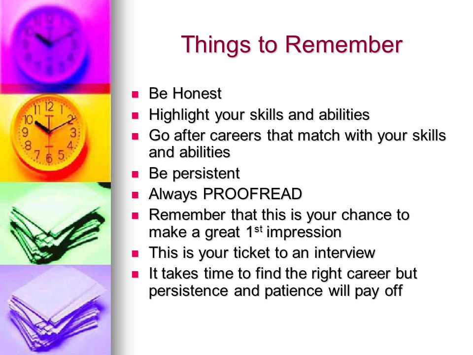 Things to Remember Be Honest Be Honest Highlight your skills and abilities Highlight your skills and abilities Go after careers that match with your skills and abilities Go after careers that match with your skills and abilities Be persistent Be persistent Always PROOFREAD Always PROOFREAD Remember that this is your chance to make a great 1 st impression Remember that this is your chance to make a great 1 st impression This is your ticket to an interview This is your ticket to an interview It takes time to find the right career but persistence and patience will pay off It takes time to find the right career but persistence and patience will pay off