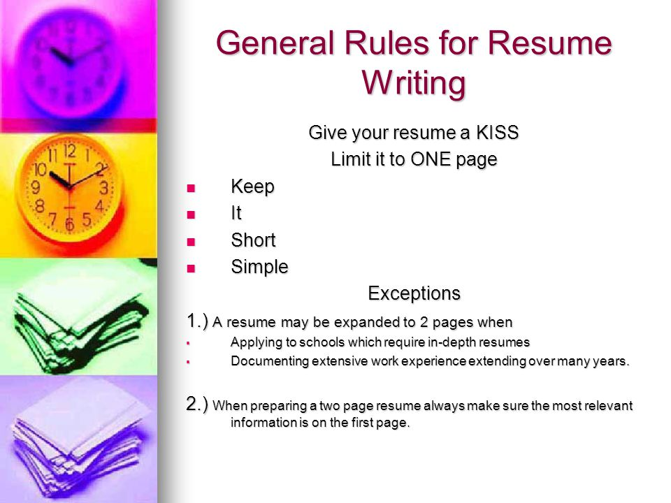 General Rules for Resume Writing Give your resume a KISS Limit it to ONE page Keep Keep It It Short Short Simple SimpleExceptions 1.) A resume may be expanded to 2 pages when Applying to schools which require in-depth resumes Applying to schools which require in-depth resumes Documenting extensive work experience extending over many years.