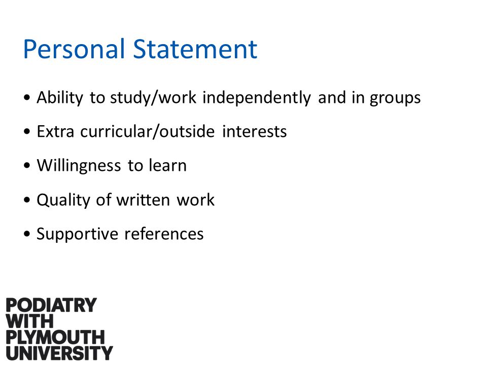 Personal Statement Ability to study/work independently and in groups Extra curricular/outside interests Willingness to learn Quality of written work Supportive references