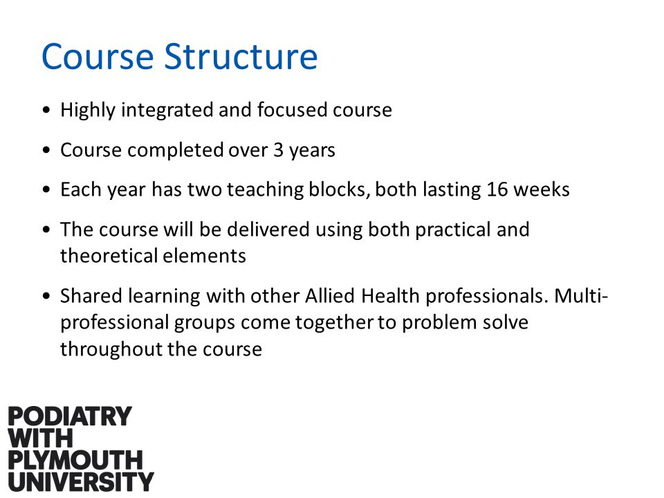 Course Structure Highly integrated and focused course Course completed over 3 years Each year has two teaching blocks, both lasting 16 weeks The course will be delivered using both practical and theoretical elements Shared learning with other Allied Health professionals.
