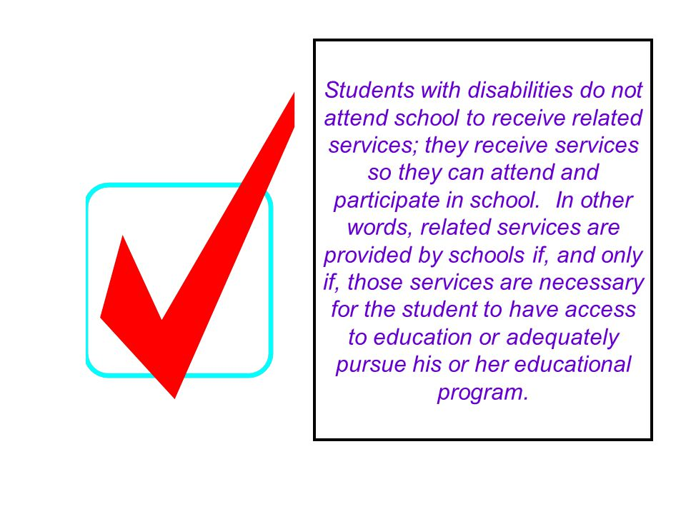 Students with disabilities do not attend school to receive related services; they receive services so they can attend and participate in school.