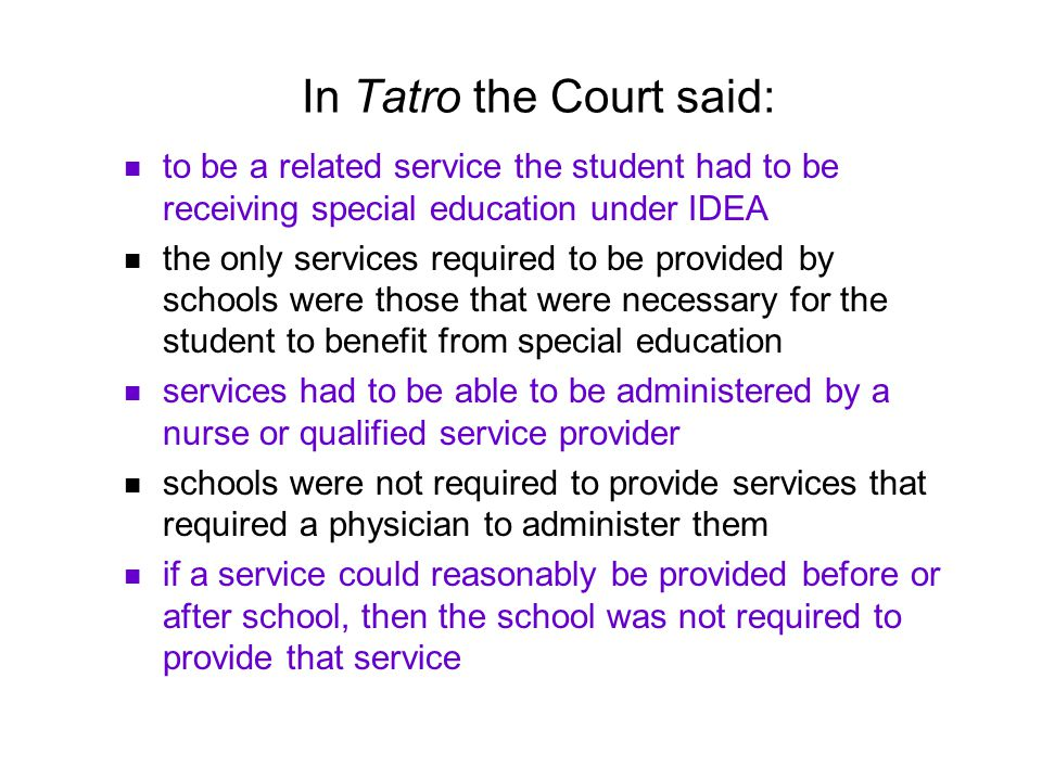 In Tatro the Court said: to be a related service the student had to be receiving special education under IDEA the only services required to be provided by schools were those that were necessary for the student to benefit from special education services had to be able to be administered by a nurse or qualified service provider schools were not required to provide services that required a physician to administer them if a service could reasonably be provided before or after school, then the school was not required to provide that service
