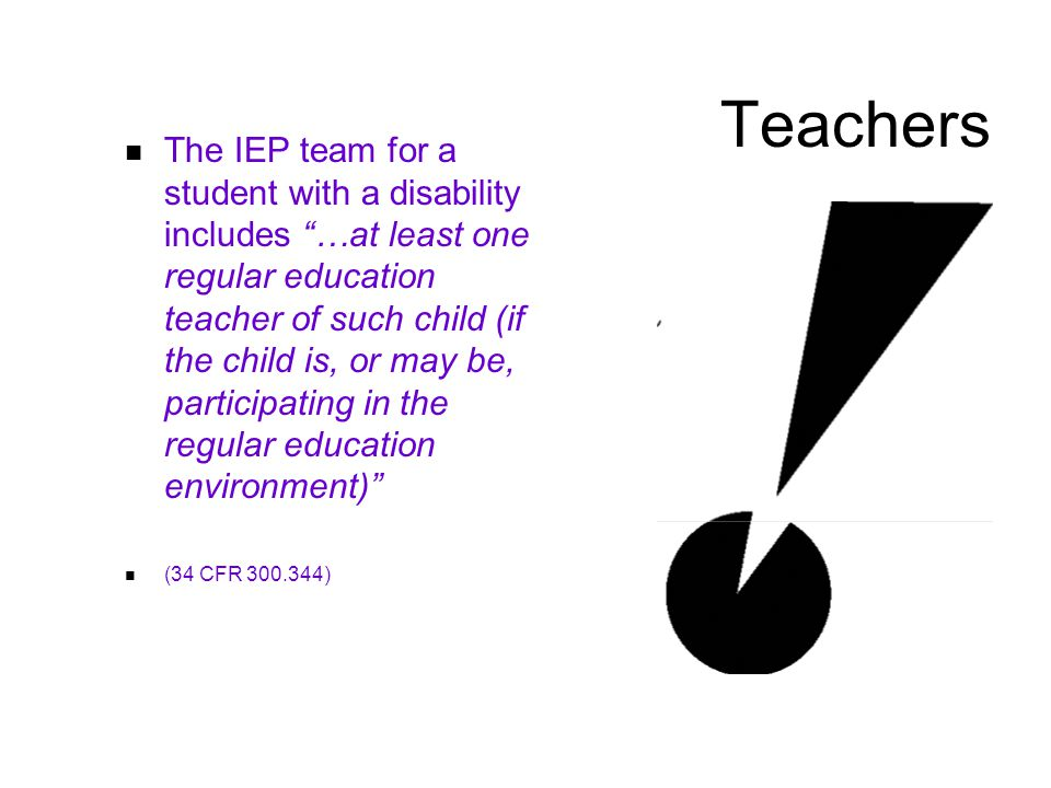 Teachers The IEP team for a student with a disability includes …at least one regular education teacher of such child (if the child is, or may be, participating in the regular education environment) (34 CFR )