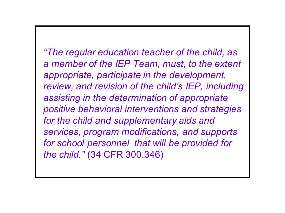 The regular education teacher of the child, as a member of the IEP Team, must, to the extent appropriate, participate in the development, review, and revision of the childs IEP, including assisting in the determination of appropriate positive behavioral interventions and strategies for the child and supplementary aids and services, program modifications, and supports for school personnel that will be provided for the child.