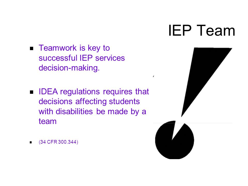 IEP Team Teamwork is key to successful IEP services decision-making.