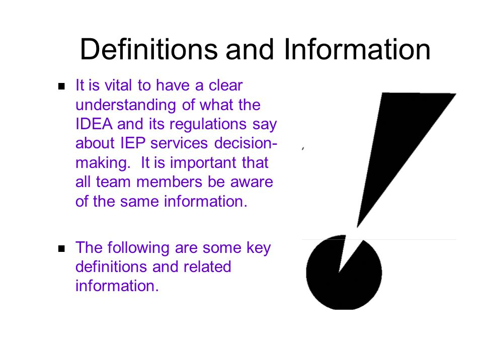 Definitions and Information It is vital to have a clear understanding of what the IDEA and its regulations say about IEP services decision- making.
