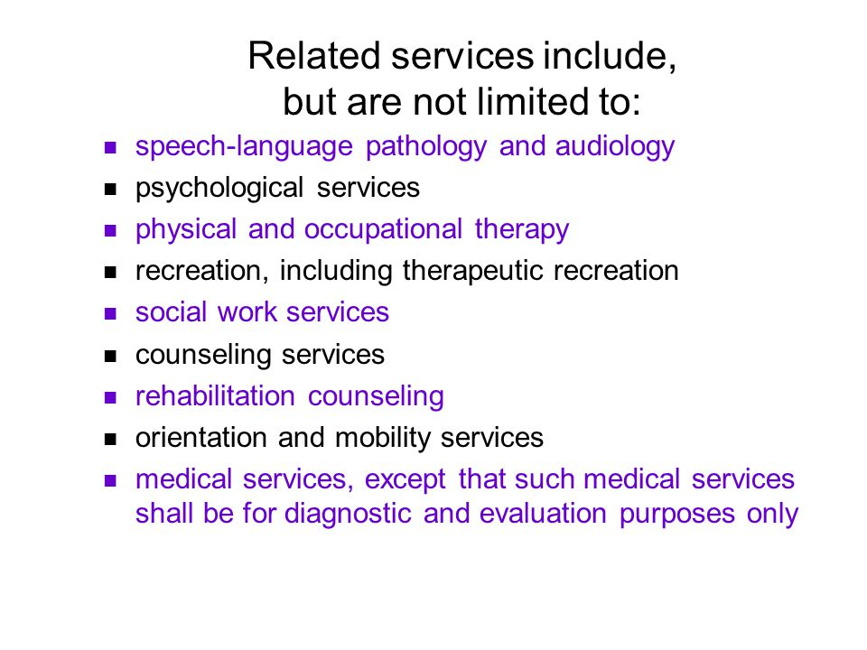 Related services include, but are not limited to: speech-language pathology and audiology psychological services physical and occupational therapy recreation, including therapeutic recreation social work services counseling services rehabilitation counseling orientation and mobility services medical services, except that such medical services shall be for diagnostic and evaluation purposes only
