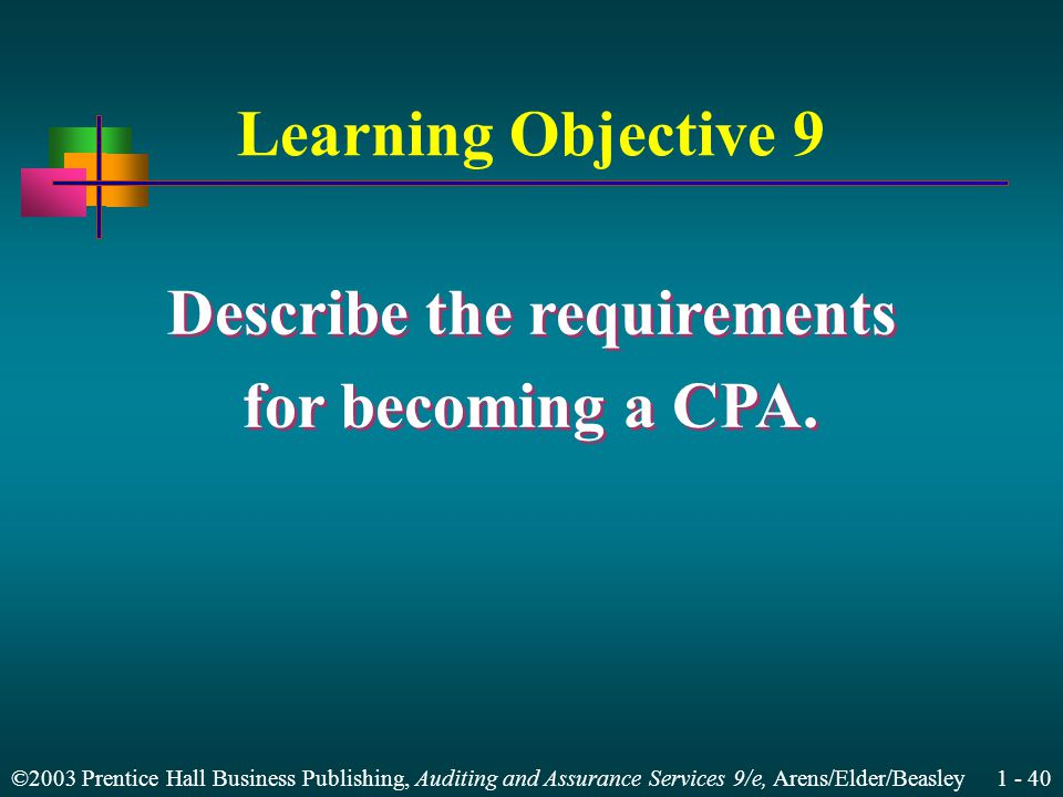©2003 Prentice Hall Business Publishing, Auditing and Assurance Services 9/e, Arens/Elder/Beasley Learning Objective 9 Describe the requirements for becoming a CPA.