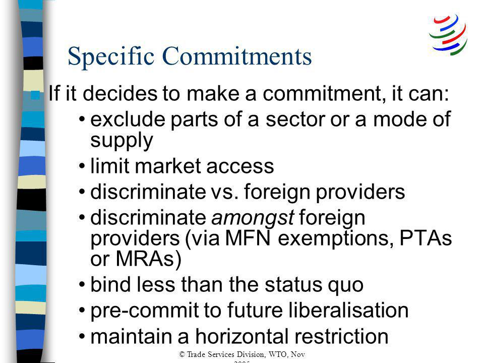 © Trade Services Division, WTO, Nov 2005 Specific Commitments n If it decides to make a commitment, it can: exclude parts of a sector or a mode of supply limit market access discriminate vs.