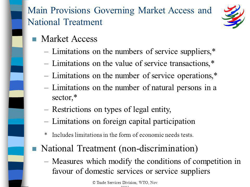 © Trade Services Division, WTO, Nov 2005 Main Provisions Governing Market Access and National Treatment n Market Access –Limitations on the numbers of service suppliers,* –Limitations on the value of service transactions,* –Limitations on the number of service operations,* –Limitations on the number of natural persons in a sector,* –Restrictions on types of legal entity, –Limitations on foreign capital participation *Includes limitations in the form of economic needs tests.